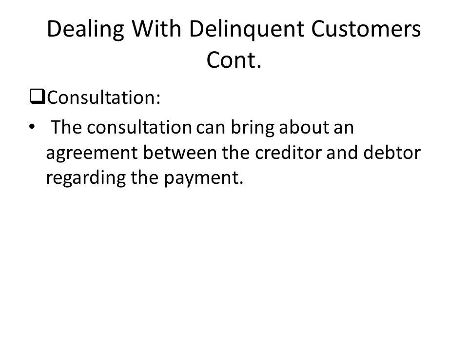 Dealing With Delinquent Customers Cont. Consultation: The consultation can bring about an agreement between the creditor and debtor regarding the paym