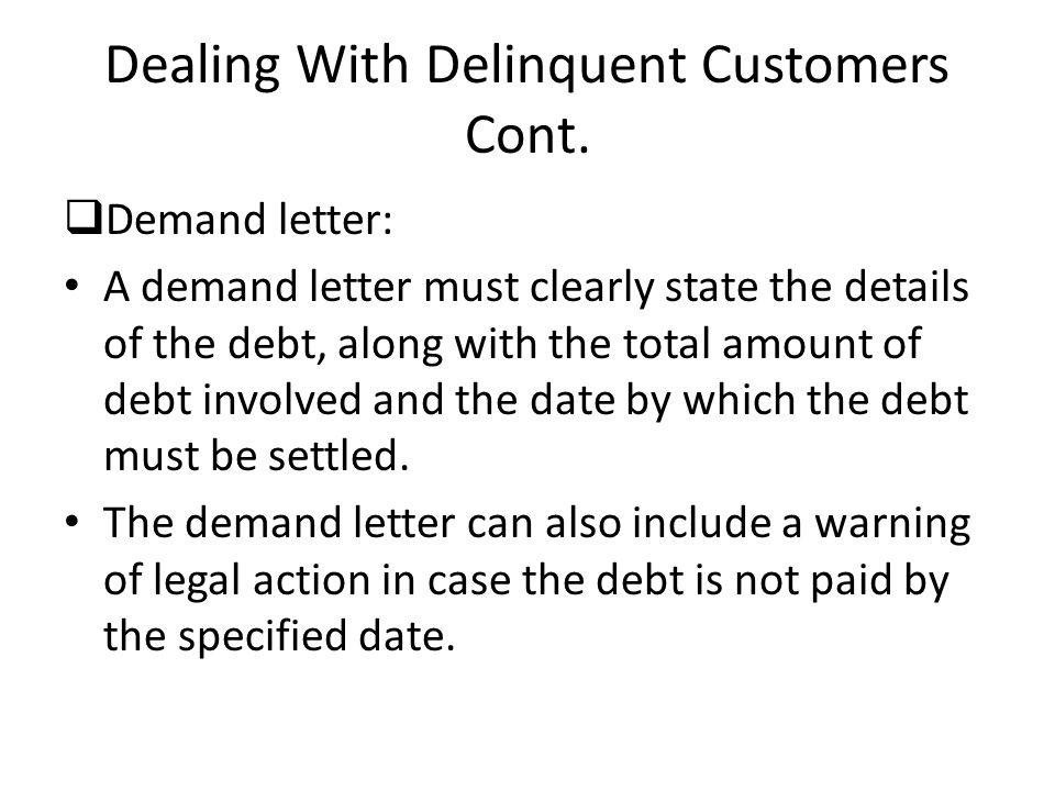 Dealing With Delinquent Customers Cont. Demand letter: A demand letter must clearly state the details of the debt, along with the total amount of debt