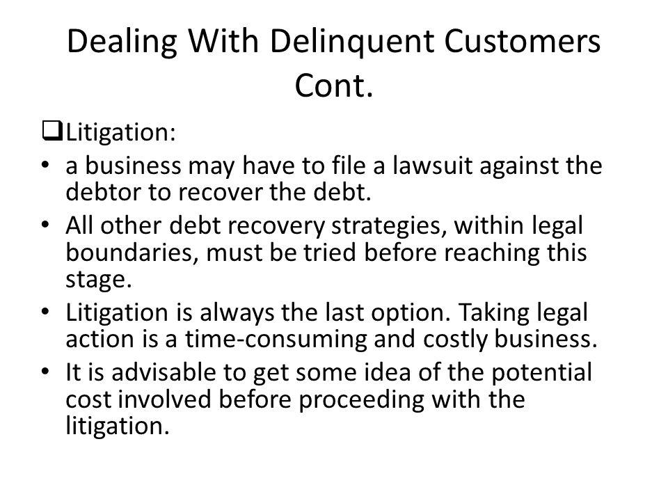 Dealing With Delinquent Customers Cont. Litigation: a business may have to file a lawsuit against the debtor to recover the debt. All other debt recov