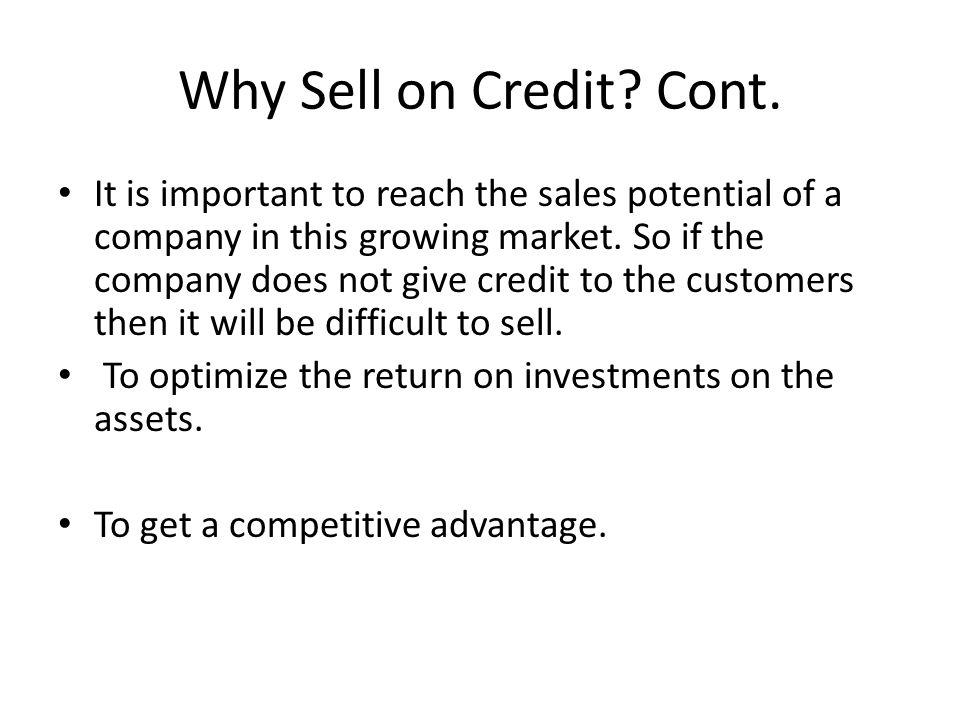Why Sell on Credit? Cont. It is important to reach the sales potential of a company in this growing market. So if the company does not give credit to