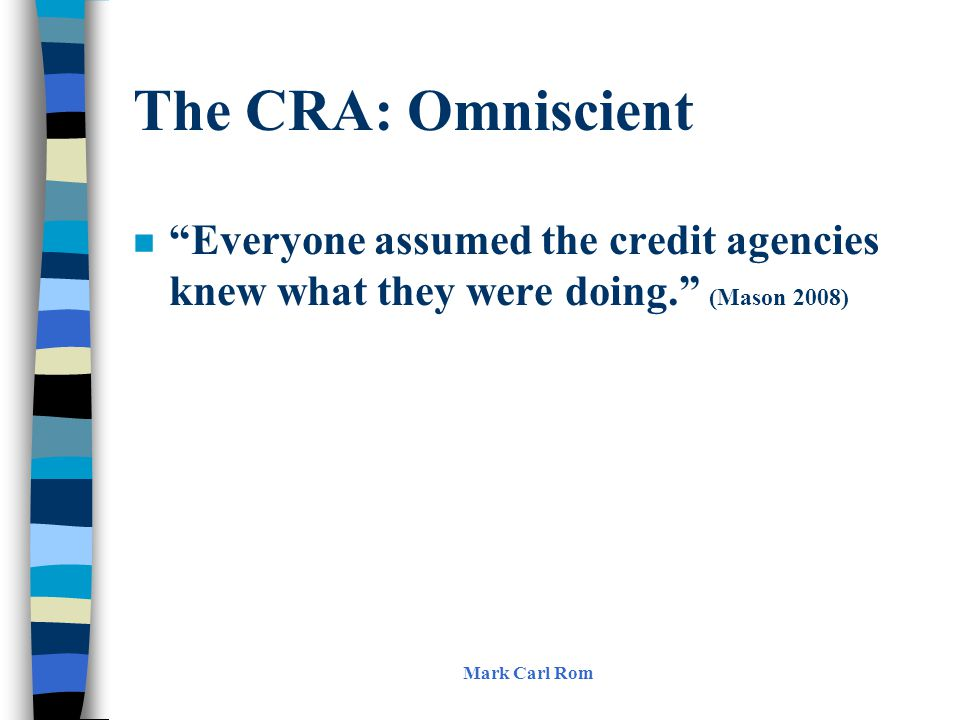 The CRA: Omniscient n Everyone assumed the credit agencies knew what they were doing. (Mason 2008) Mark Carl Rom