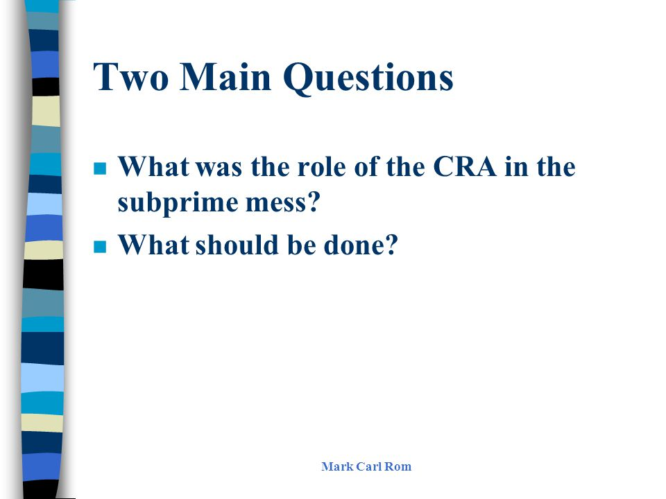 Two Main Questions n What was the role of the CRA in the subprime mess? n What should be done? Mark Carl Rom