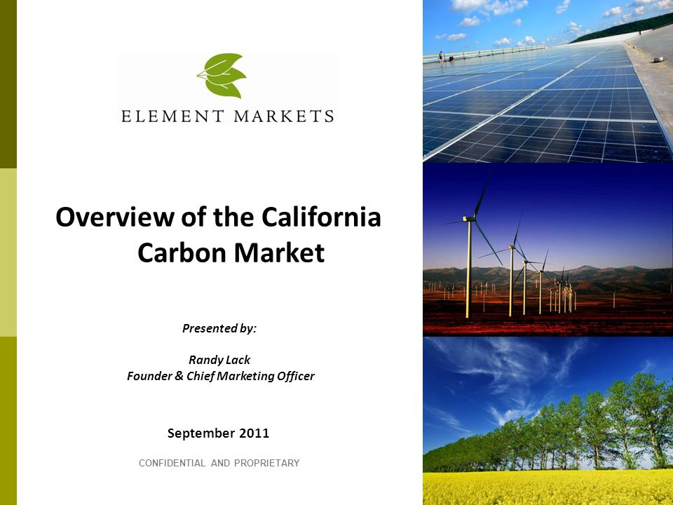 September 2011 CONFIDENTIAL AND PROPRIETARY Overview of the California Carbon Market Presented by: Randy Lack Founder & Chief Marketing Officer