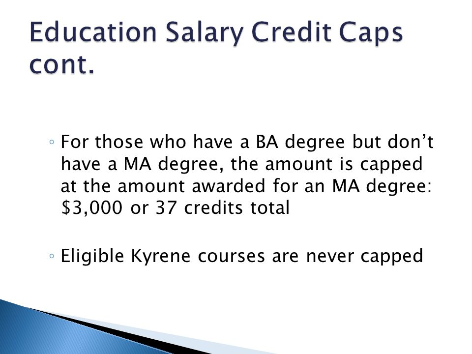 For those who have a BA degree but dont have a MA degree, the amount is capped at the amount awarded for an MA degree: $3,000 or 37 credits total Eligible Kyrene courses are never capped