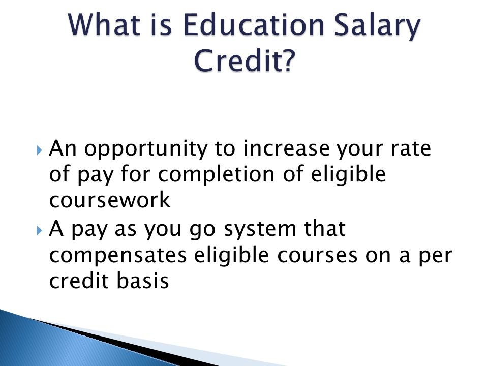 An opportunity to increase your rate of pay for completion of eligible coursework A pay as you go system that compensates eligible courses on a per credit basis