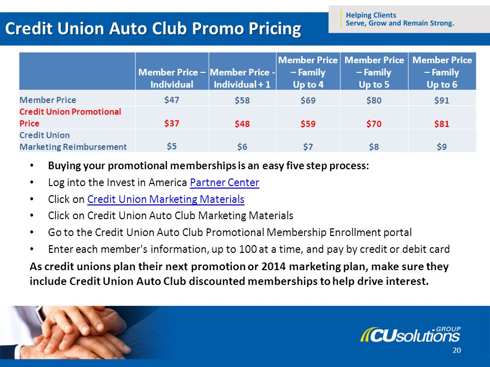 Credit Union Auto Club Promo Pricing Buying your promotional memberships is an easy five step process: Log into the Invest in America Partner CenterPartner Center Click on Credit Union Marketing MaterialsCredit Union Marketing Materials Click on Credit Union Auto Club Marketing Materials Go to the Credit Union Auto Club Promotional Membership Enrollment portal Enter each member s information, up to 100 at a time, and pay by credit or debit card As credit unions plan their next promotion or 2014 marketing plan, make sure they include Credit Union Auto Club discounted memberships to help drive interest.