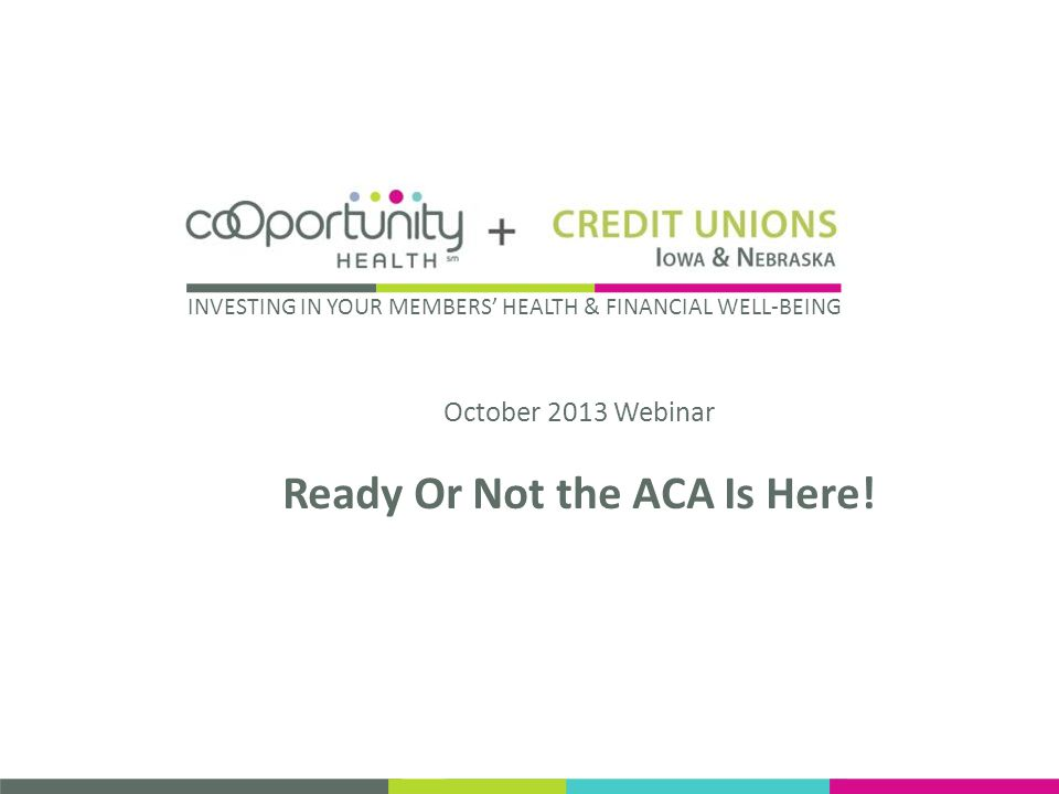 October 2013 Webinar Ready Or Not the ACA Is Here! INVESTING IN YOUR MEMBERS HEALTH & FINANCIAL WELL-BEING