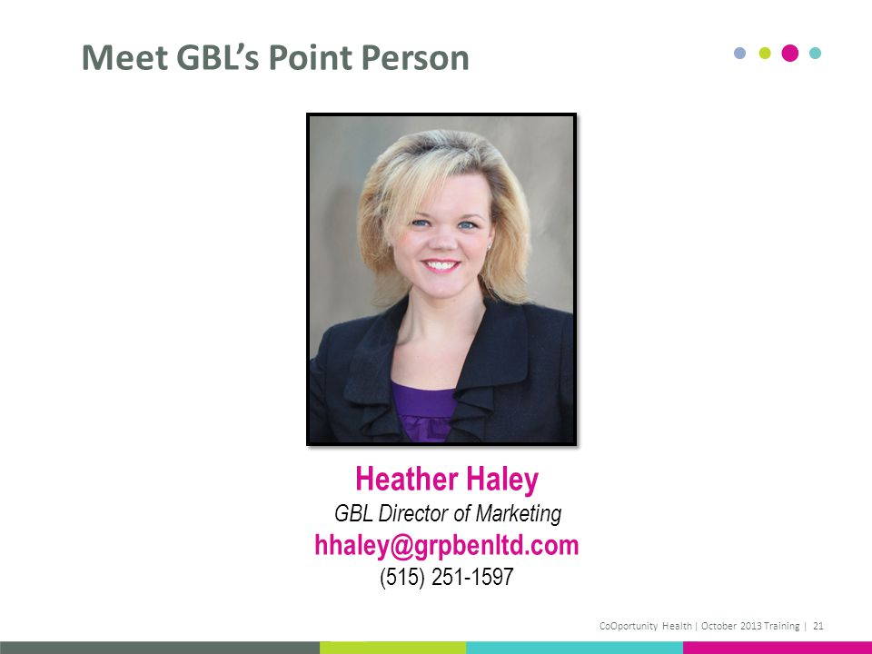 Meet GBLs Point Person CoOportunity Health | October 2013 Training | 21 Heather Haley GBL Director of Marketing hhaley@grpbenltd.com (515) 251-1597