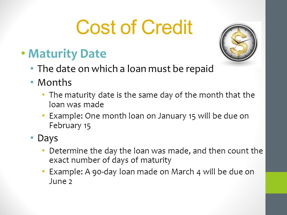 Cost of Credit Maturity Date The date on which a loan must be repaid Months The maturity date is the same day of the month that the loan was made Exam
