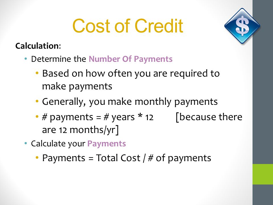 Cost of Credit Calculation: Determine the Number Of Payments Based on how often you are required to make payments Generally, you make monthly payments