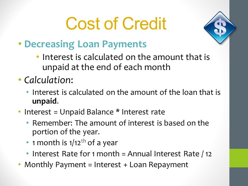 Cost of Credit Decreasing Loan Payments Interest is calculated on the amount that is unpaid at the end of each month Calculation: Interest is calculat