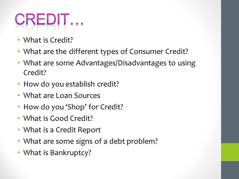 What is Credit? What are the different types of Consumer Credit? What are some Advantages/Disadvantages to using Credit? How do you establish credit?