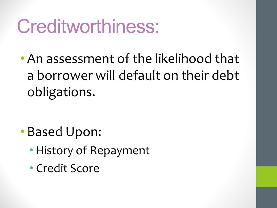 Creditworthiness: An assessment of the likelihood that a borrower will default on their debt obligations. Based Upon: History of Repayment Credit Scor