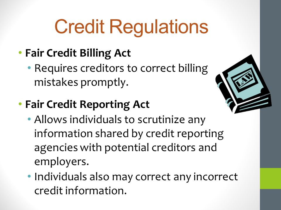 Credit Regulations Fair Credit Billing Act Requires creditors to correct billing mistakes promptly. Fair Credit Reporting Act Allows individuals to sc