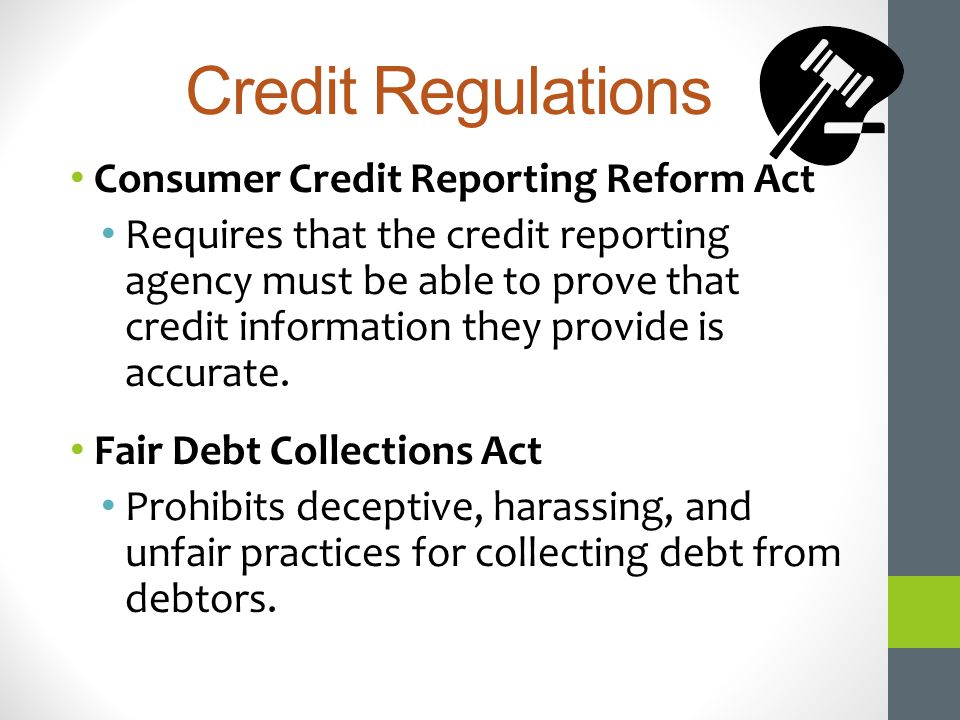 Credit Regulations Consumer Credit Reporting Reform Act Requires that the credit reporting agency must be able to prove that credit information they p