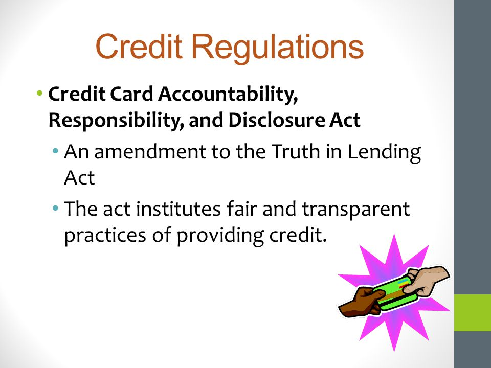Credit Regulations Credit Card Accountability, Responsibility, and Disclosure Act An amendment to the Truth in Lending Act The act institutes fair and