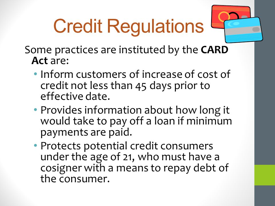 Credit Regulations Some practices are instituted by the CARD Act are: Inform customers of increase of cost of credit not less than 45 days prior to ef