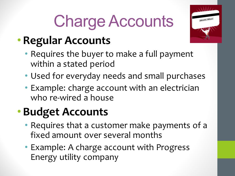 Charge Accounts Regular Accounts Requires the buyer to make a full payment within a stated period Used for everyday needs and small purchases Example: