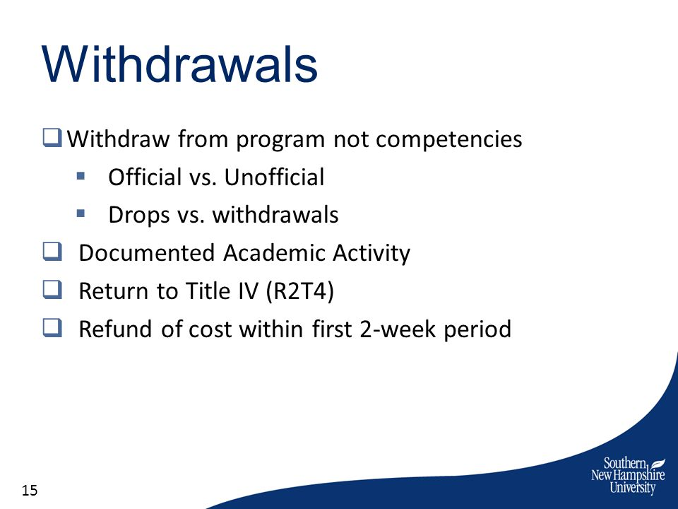 Withdrawals Withdraw from program not competencies Official vs. Unofficial Drops vs. withdrawals Documented Academic Activity Return to Title IV (R2T4