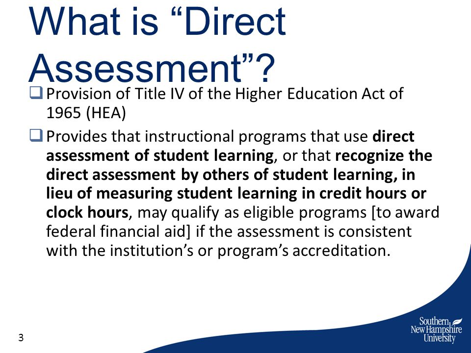 What is Direct Assessment? Provision of Title IV of the Higher Education Act of 1965 (HEA) Provides that instructional programs that use direct assess