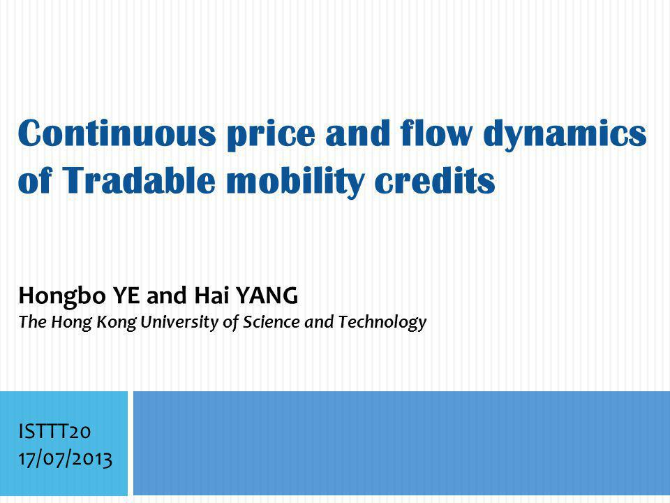 Continuous price and flow dynamics of Tradable mobility credits Hongbo YE and Hai YANG The Hong Kong University of Science and Technology ISTTT20 17/07/2013
