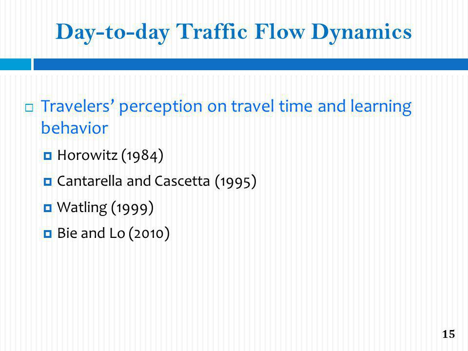 Travelers perception on travel time and learning behavior Horowitz (1984) Cantarella and Cascetta (1995) Watling (1999) Bie and Lo (2010) Day-to-day T