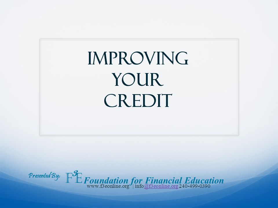 Improving your credit Presented By: F 3 E Foundation for Financial Education www.f3eonline.org | info@f3eonline.org 240-499-0390@f3eonline.org