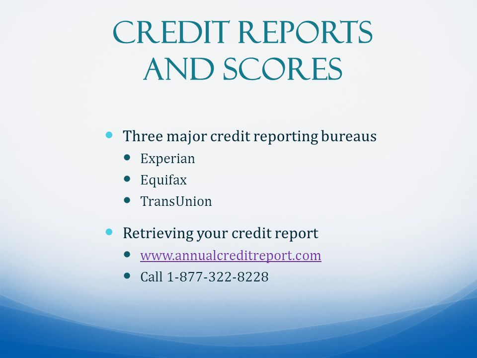 Credit Reports and Scores Three major credit reporting bureaus Experian Equifax TransUnion Retrieving your credit report www.annualcreditreport.com Call 1-877-322-8228