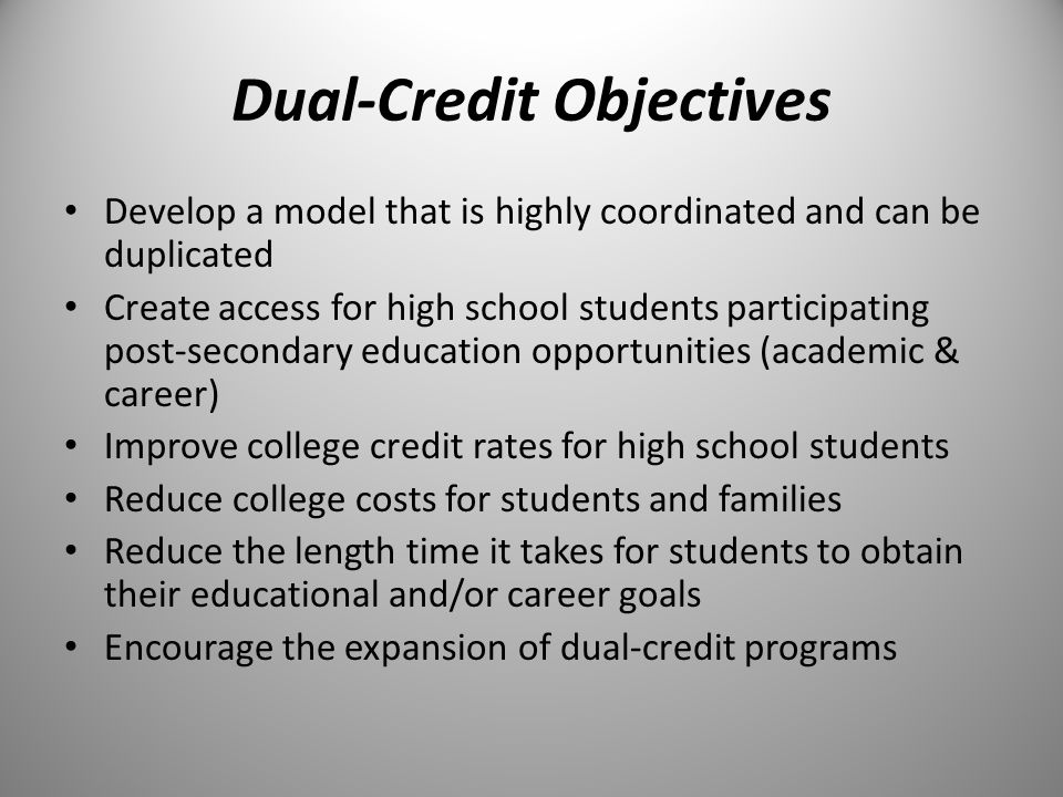 Dual-Credit Objectives Develop a model that is highly coordinated and can be duplicated Create access for high school students participating post-secondary education opportunities (academic & career) Improve college credit rates for high school students Reduce college costs for students and families Reduce the length time it takes for students to obtain their educational and/or career goals Encourage the expansion of dual-credit programs