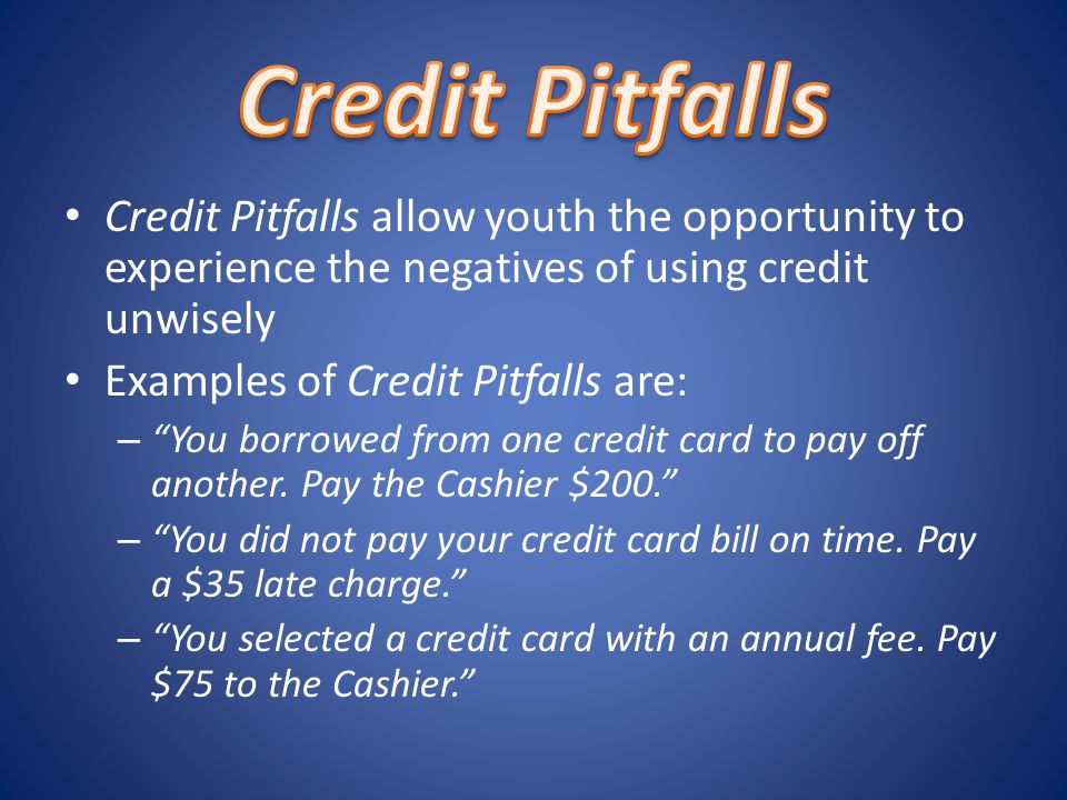Credit Pitfalls allow youth the opportunity to experience the negatives of using credit unwisely Examples of Credit Pitfalls are: – You borrowed from one credit card to pay off another.