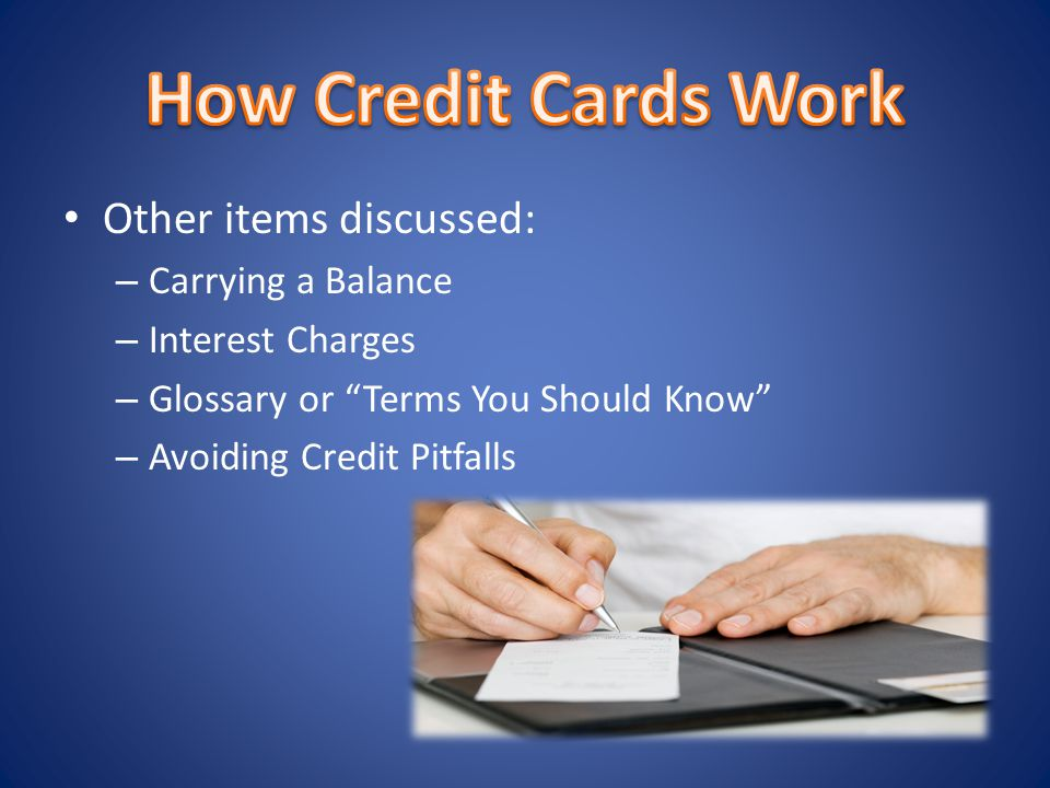 Other items discussed: – Carrying a Balance – Interest Charges – Glossary or Terms You Should Know – Avoiding Credit Pitfalls