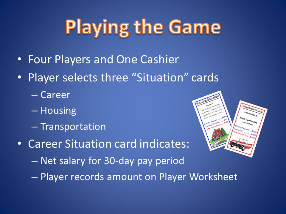 Four Players and One Cashier Player selects three Situation cards – Career – Housing – Transportation Career Situation card indicates: – Net salary for 30-day pay period – Player records amount on Player Worksheet