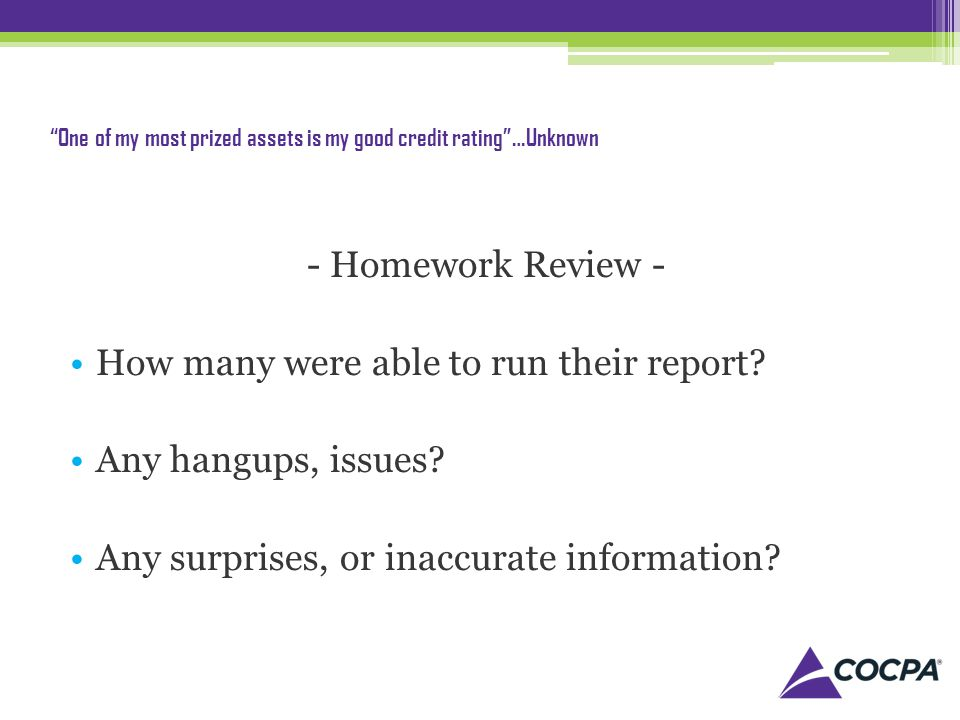 One of my most prized assets is my good credit rating…Unknown - Homework Review - How many were able to run their report.