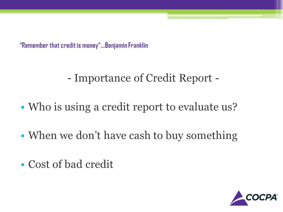 Remember that credit is money…Benjamin Franklin - Importance of Credit Report - Who is using a credit report to evaluate us.