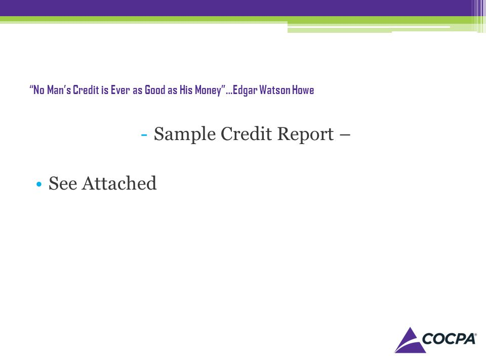 No Mans Credit is Ever as Good as His Money…Edgar Watson Howe -Sample Credit Report – See Attached