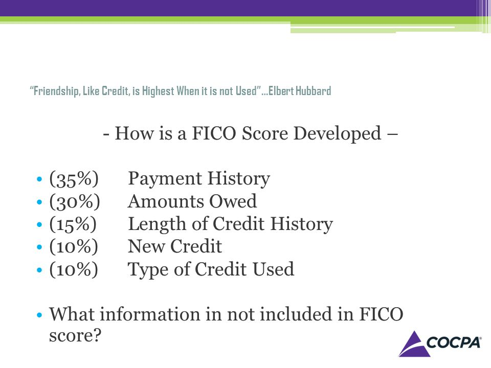 Friendship, Like Credit, is Highest When it is not Used…Elbert Hubbard - How is a FICO Score Developed – (35%) Payment History (30%) Amounts Owed (15%) Length of Credit History (10%) New Credit (10%) Type of Credit Used What information in not included in FICO score?