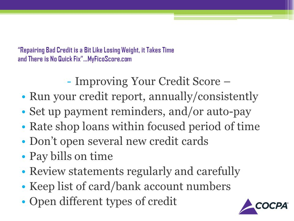 Repairing Bad Credit is a Bit Like Losing Weight, it Takes Time and There is No Quick Fix…MyFicoScore.com -Improving Your Credit Score – Run your credit report, annually/consistently Set up payment reminders, and/or auto-pay Rate shop loans within focused period of time Dont open several new credit cards Pay bills on time Review statements regularly and carefully Keep list of card/bank account numbers Open different types of credit