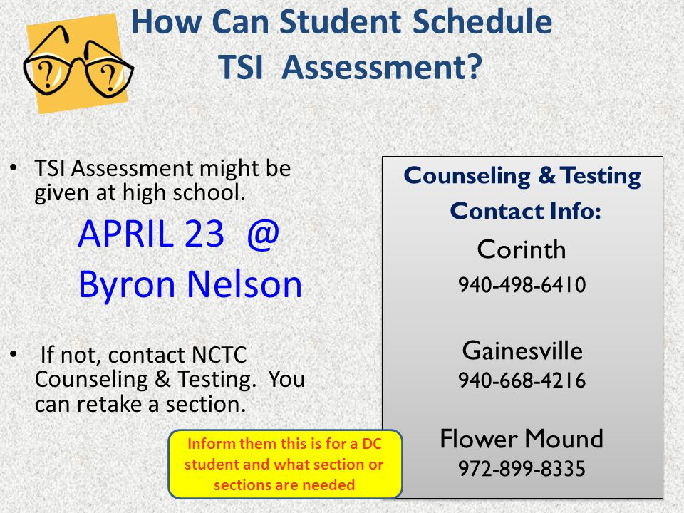 How Can Student Schedule TSI Assessment? TSI Assessment might be given at high school. APRIL 23 @ Byron Nelson If not, contact NCTC Counseling & Testi
