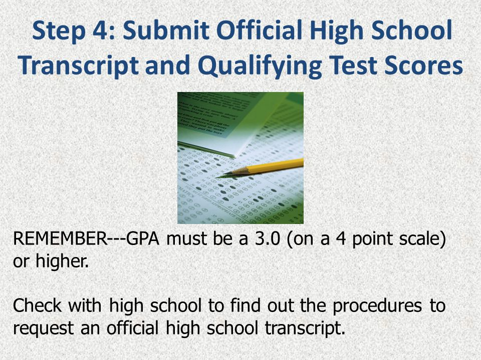Step 4: Submit Official High School Transcript and Qualifying Test Scores REMEMBER---GPA must be a 3.0 (on a 4 point scale) or higher. Check with high