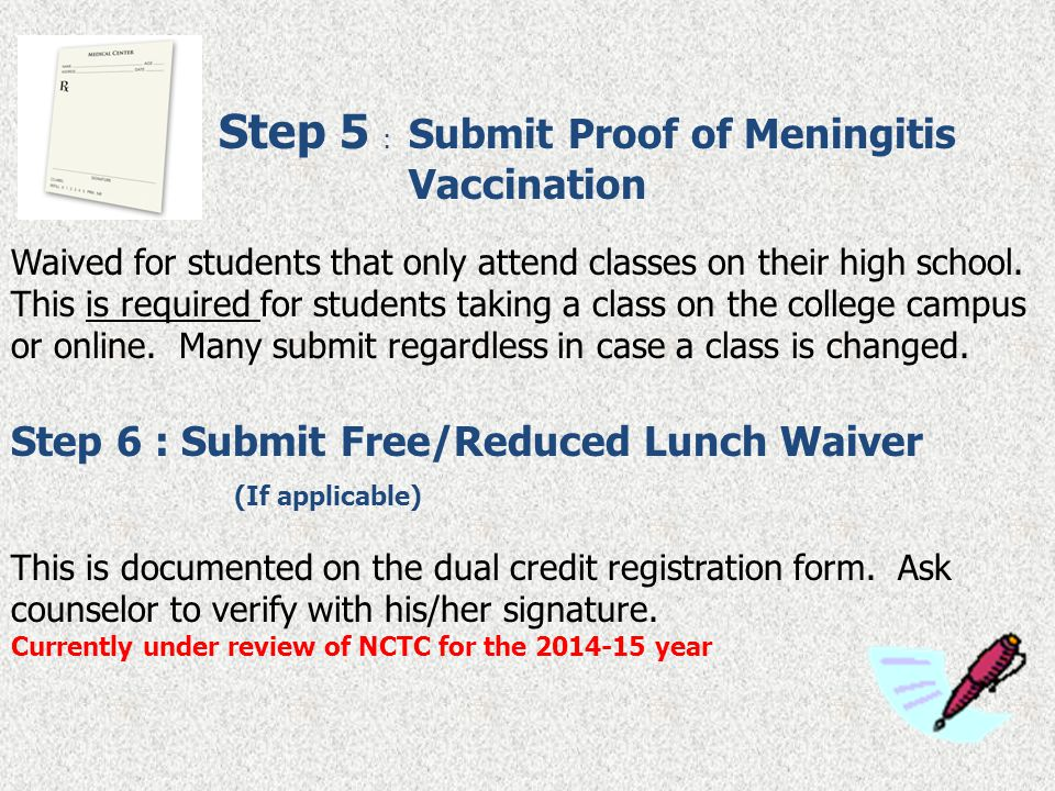 Step 5 : Submit Proof of Meningitis Vaccination Waived for students that only attend classes on their high school. This is required for students takin