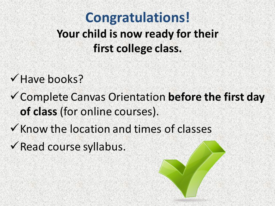 Congratulations.Your child is now ready for their first college class.