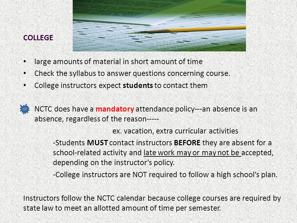 COLLEGE large amounts of material in short amount of time Check the syllabus to answer questions concerning course. College instructors expect student