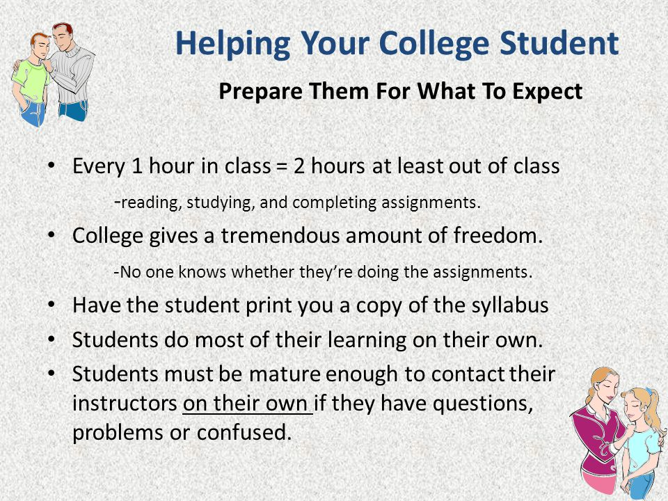 Helping Your College Student Prepare Them For What To Expect Every 1 hour in class = 2 hours at least out of class - reading, studying, and completing