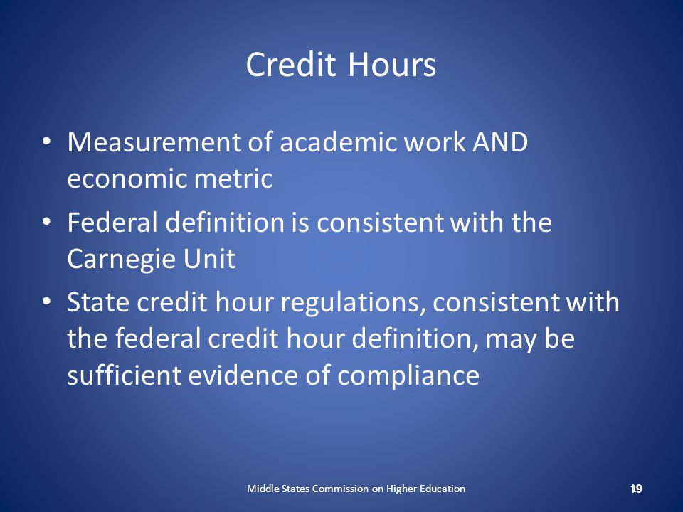 Credit Hours Measurement of academic work AND economic metric Federal definition is consistent with the Carnegie Unit State credit hour regulations, c