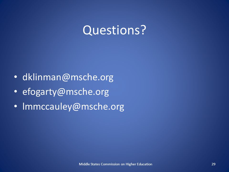 Questions? dklinman@msche.org efogarty@msche.org lmmccauley@msche.org Middle States Commission on Higher Education29
