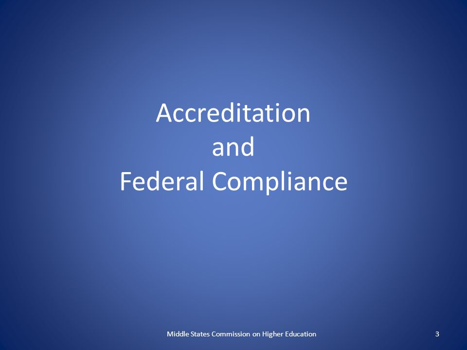 Accreditation and Federal Compliance Middle States Commission on Higher Education3