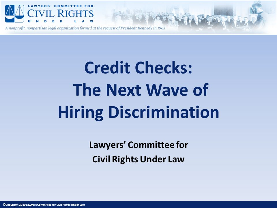 Credit Checks: The Next Wave of Hiring Discrimination Lawyers Committee for Civil Rights Under Law ©Copyright 2010 Lawyers Committee for Civil Rights