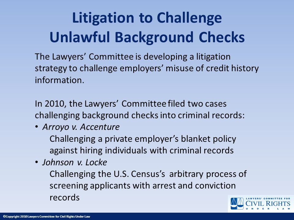 Litigation to Challenge Unlawful Background Checks The Lawyers Committee is developing a litigation strategy to challenge employers misuse of credit h