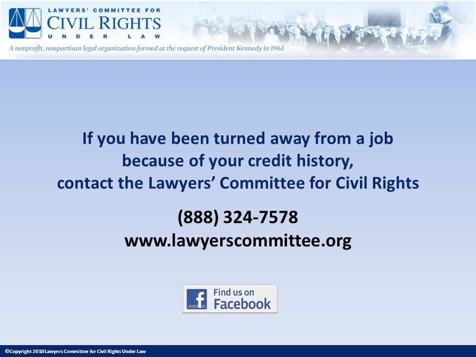 If you have been turned away from a job because of your credit history, contact the Lawyers Committee for Civil Rights (888) 324-7578 www.lawyerscommi