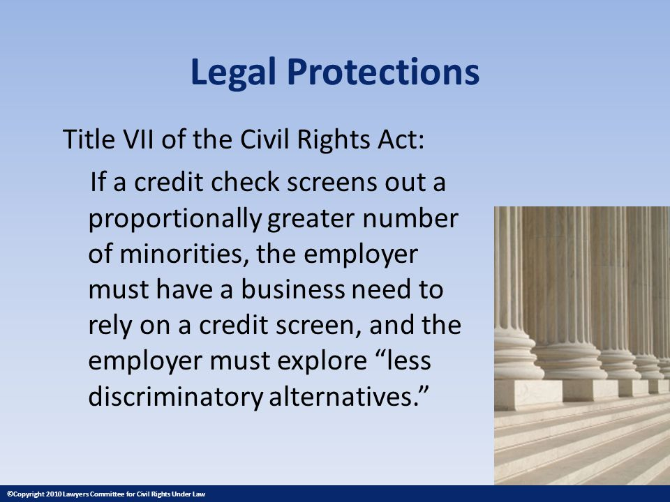 Legal Protections Title VII of the Civil Rights Act: If a credit check screens out a proportionally greater number of minorities, the employer must have a business need to rely on a credit screen, and the employer must explore less discriminatory alternatives.